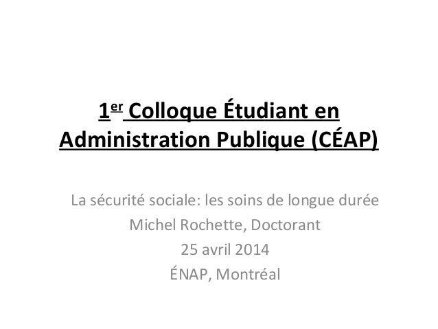 1er Colloque Étudiant en Administration Publique (CÉAP) La sécurité sociale: les soins de longue durée Michel Rochette, Do...