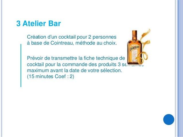 3 Atelier Bar   Création d'un cocktail pour 2 personnes   à base de Cointreau, méthode au choix.   Prévoir de transmettre ...