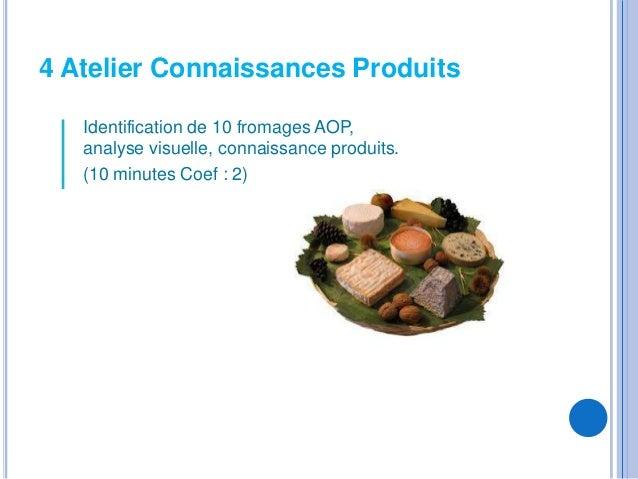 4 Atelier Connaissances Produits   Identification de 10 fromages AOP,   analyse visuelle, connaissance produits.   (10 min...