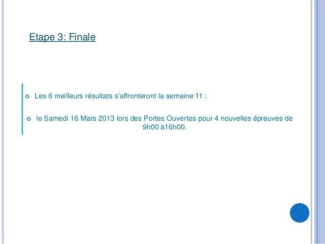 Etape 3: Finale   Les 6 meilleurs résultats saffronteront la semaine 11 :   le Samedi 16 Mars 2013 lors des Portes Ouver...
