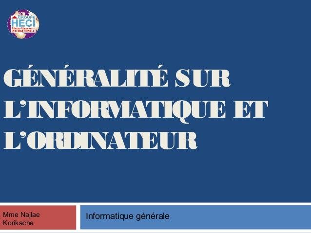 GÉNÉRALITÉ SUR L'INFORMATIQUE ET L'ORDINATEUR Mme Najlae Korikache Informatique générale