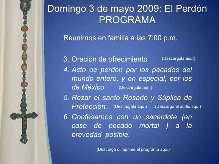 Domingo 3 de mayo 2009: El Perdón PROGRAMA <ul><li>Reunirnos en familia a las 7:00 p.m.  </li></ul><ul><li>Oración de ofre...