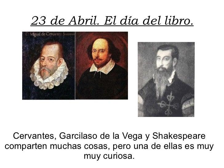 23 de Abril. El día del libro. Cervantes, Garcilaso de la Vega y Shakespeare comparten muchas cosas, pero una de ellas es ...