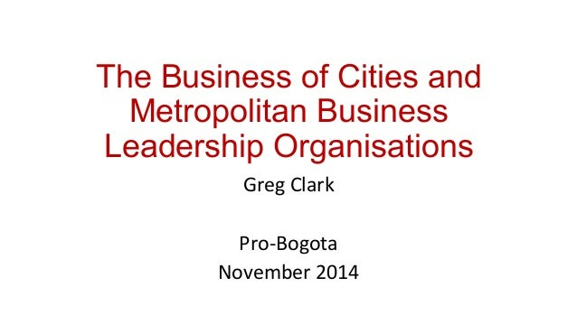 The Business of Cities and  Metropolitan Business  Leadership Organisations  Greg  Clark  Pro-­‐Bogota  November  2014