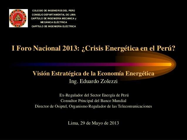 I Foro Nacional 2013: ¿Crisis Energética en el Perú? Visión Estratégica de la Economía Energética Ing. Eduardo Zolezzi Ex-...