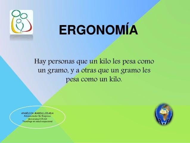ERGONOMÍA ANGELICA MARIA LOSADA Administrador De Empresas Universidad UNAD Tecnólogo en salud ocupacional Hay personas que...