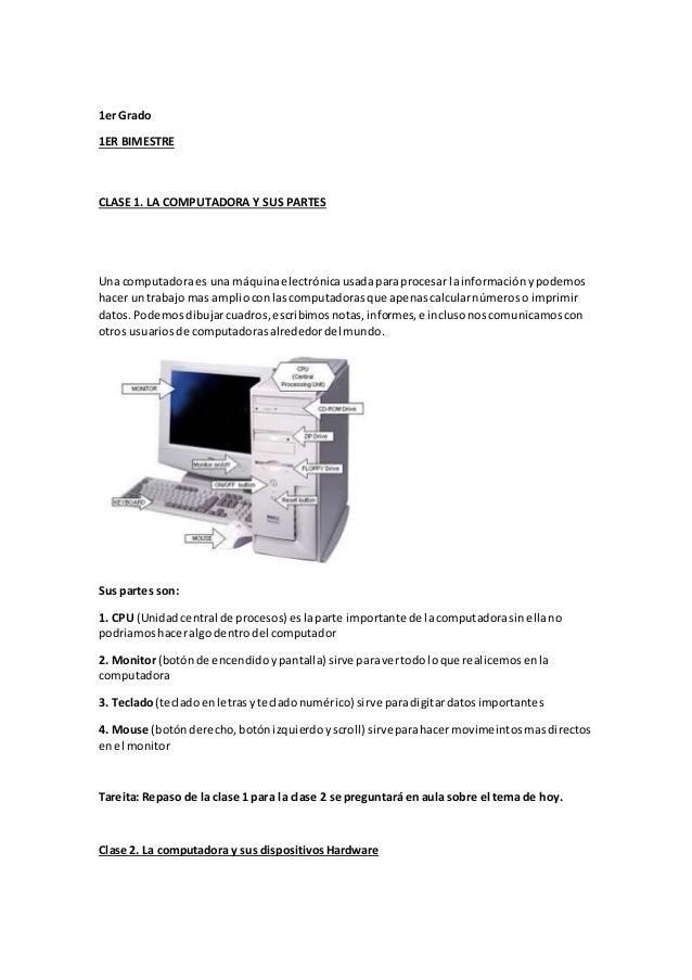 1er Grado 1ER BIMESTRE CLASE 1. LA COMPUTADORA Y SUS PARTES Una computadoraes una máquinaelectrónicausadaparaprocesar lain...