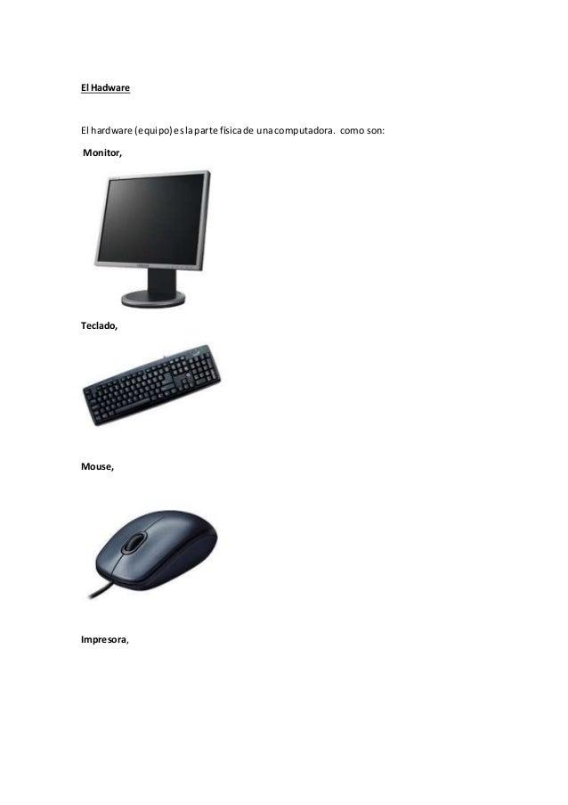 El Hadware El hardware (equipo)eslaparte físicade unacomputadora. como son: Monitor, Teclado, Mouse, Impresora,