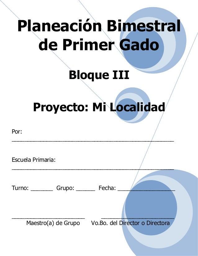 Planeación Bimestral de Primer Gado Bloque III Proyecto: Mi Localidad Por: _______________________________________________...