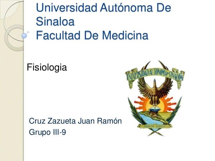 Universidad Autónoma De  Sinaloa  Facultad De MedicinaFisiologiaCruz Zazueta Juan RamónGrupo III-9