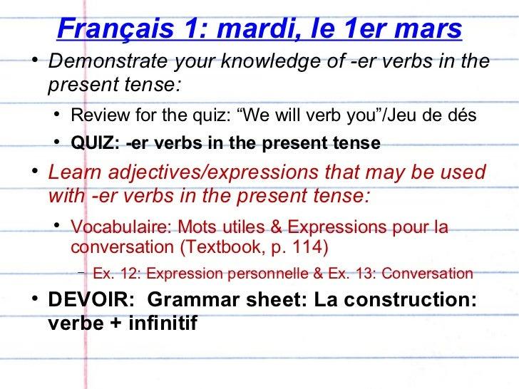 Français 1: mardi, le 1er mars <ul><li>Demonstrate your knowledge of -er verbs in the present tense: </li></ul><ul><ul><li...