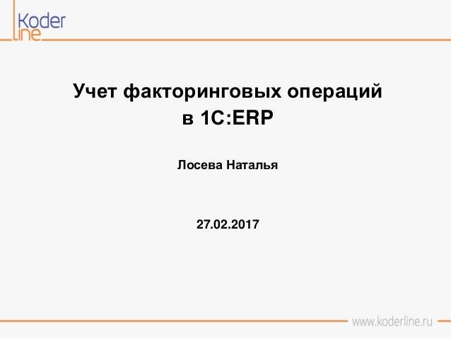 Учет факторинговых операций в 1С:ERP Лосева Наталья 27.02.2017