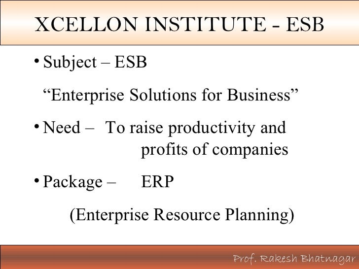 "Prof. Rakesh Bhatnagar XCELLON INSTITUTE - ESB <ul><li>Subject – ESB  </li></ul><ul><li>"" Enterprise Solutions for Busines..."