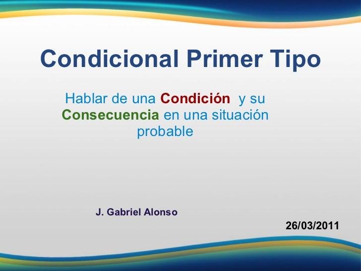 Hablar de una  Condición   y su   Consecuencia  en una situación probable Condicional Primer Tipo 26/03/2011 J. Gabriel A...