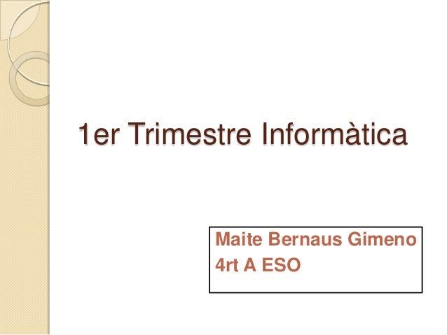 1er Trimestre Informàtica          Maite Bernaus Gimeno          4rt A ESO