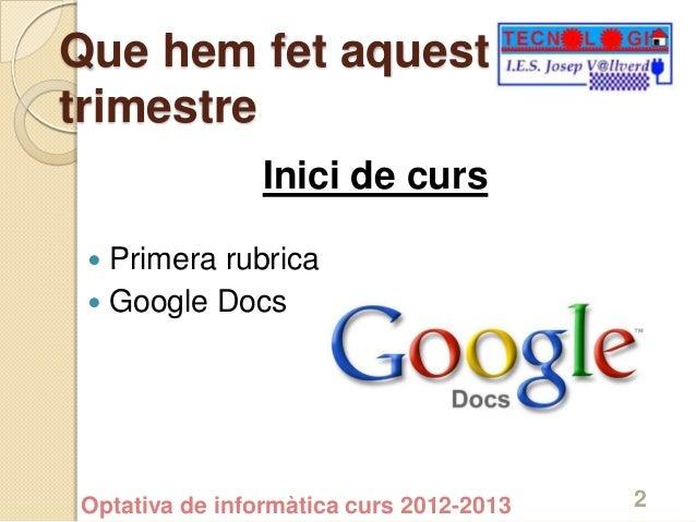 Que hem fet aquesttrimestre                Inici de curs  Primera rubrica  Google DocsOptativa de informàtica curs 2012-...