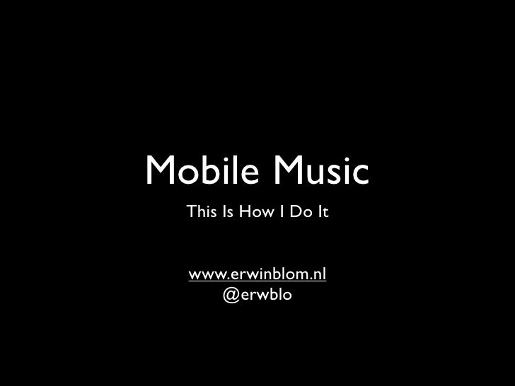 Mobile Music  This Is How I Do It  www.erwinblom.nl     @erwblo