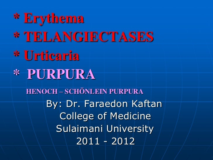 * Erythema* TELANGIECTASES* Urticaria* PURPURA HENOCH – SCHÖNLEIN PURPURA     By: Dr. Faraedon Kaftan        College of Me...