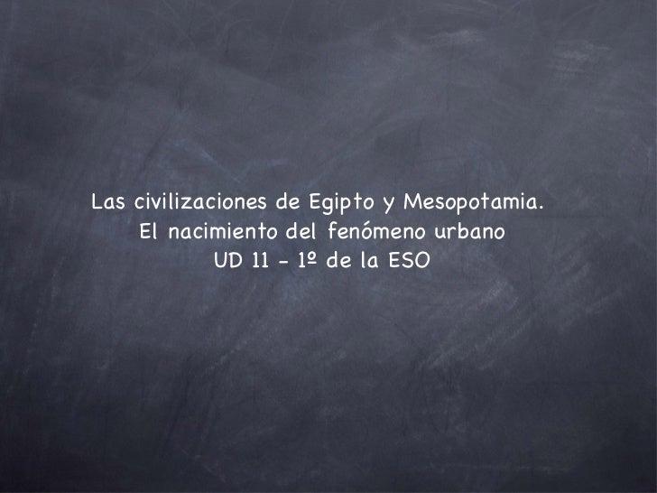 <ul><li>Las civilizaciones de Egipto y Mesopotamia.  </li></ul><ul><li>El nacimiento del fenómeno urbano </li></ul><ul><li...