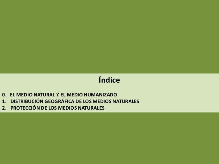 Índice0. EL MEDIO NATURAL Y EL MEDIO HUMANIZADO1. DISTRIBUCIÓN GEOGRÁFICA DE LOS MEDIOS NATURALES2. PROTECCIÓN DE LOS MEDI...