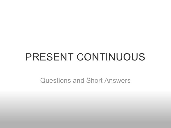 PRESENT CONTINUOUS  Questions and Short Answers
