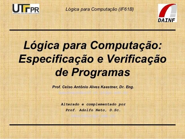 Lógica para Computação (IF61B) Lógica para Computação:Especificação e Verificação      de Programas      Prof. Celso Antôn...