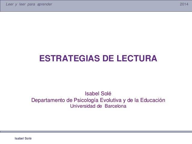 Leer y leer para aprender 2014 Isabel Solé ESTRATEGIAS DE LECTURA Isabel Solé Departamento de Psicología Evolutiva y de la...