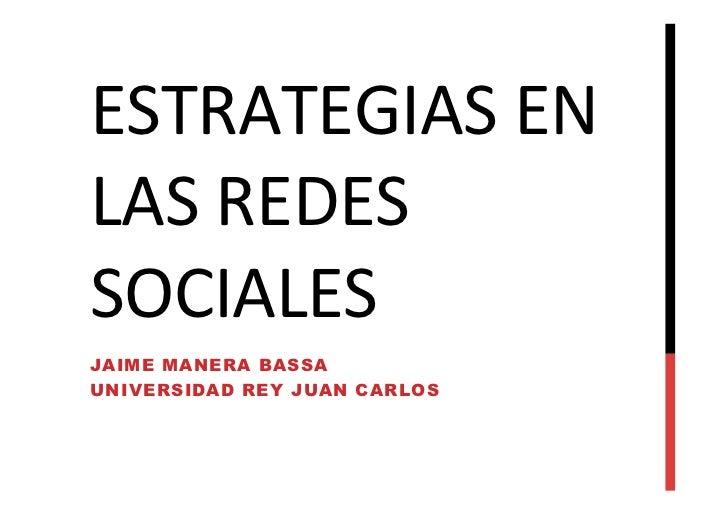 ESTRATEGIAS EN LAS REDES SOCIALES  JAIME MANERA BASSAUNIVERSIDAD REY JUAN CARLOS