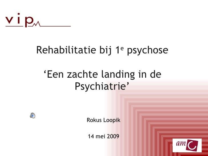 Rehabilitatie bij 1e psychose   'Een zachte landing in de         Psychiatrie'              Rokus Loopik             14 me...