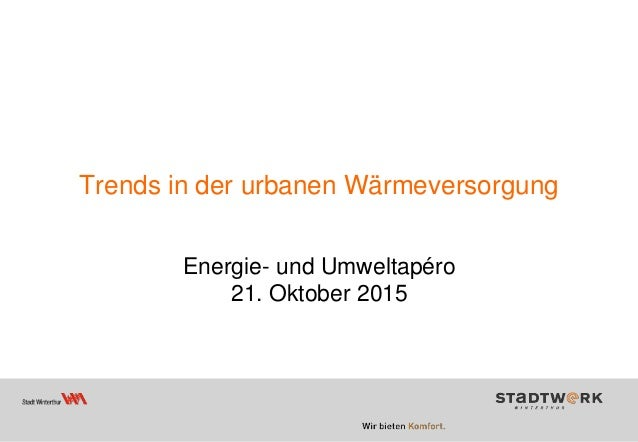 Trends in der urbanen Wärmeversorgung Energie- und Umweltapéro 21. Oktober 2015