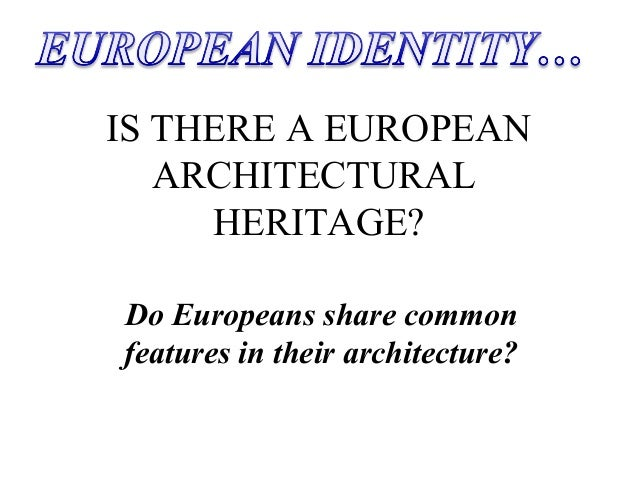 IS THERE A EUROPEAN ARCHITECTURAL HERITAGE? Do Europeans share common features in their architecture?