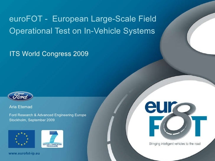 euroFOT -  European Large-Scale Field Operational Test on In-Vehicle Systems   ITS World Congress 2009 Aria Etemad Stockho...