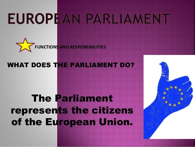 FUNCTIONS AND RESPONSIBILITIES WHAT DOES THE PARLIAMENT DO? The Parliament represents the citizens of the European Union.
