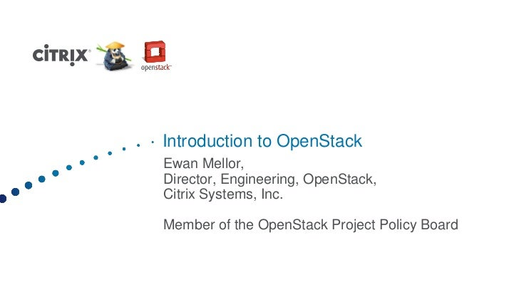 Introduction to OpenStackEwan Mellor,Director, Engineering, OpenStack,Citrix Systems, Inc.Member of the OpenStack Project ...