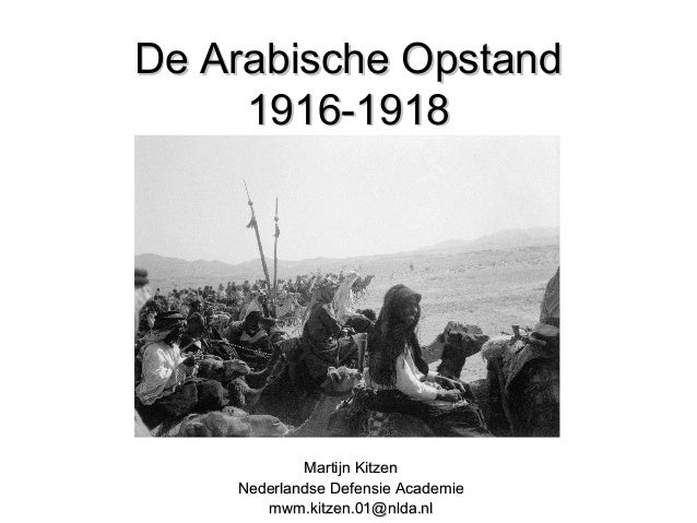 De Arabische OpstandDe Arabische Opstand 1916-19181916-1918 Martijn KitzenMartijn Kitzen Nederlandse Defensie AcademieNede...