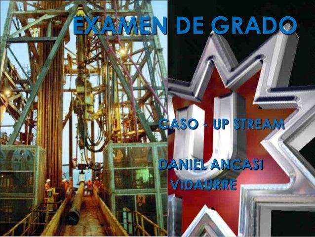EXAMEN DE GRADO     CASO - UP STREAM     DANIEL ANCASI      VIDAURRE