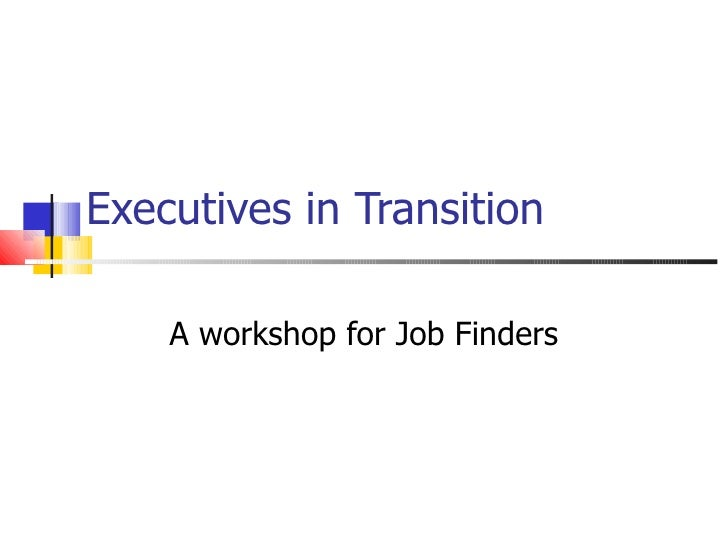 Executives in Transition A workshop for Job Finders