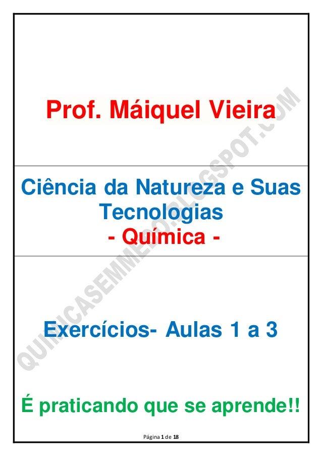 Prof. Máiquel Vieira  Ciência da Natureza e Suas  Tecnologias  - Química -  Exercícios- Aulas 1 a 3  É praticando que se a...