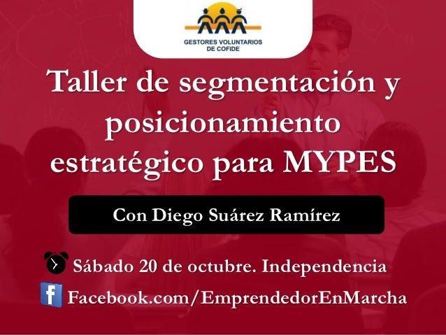 Taller de segmentación y    posicionamientoestratégico para MYPES     Con Diego Suárez Ramírez Sábado 20 de octubre. Indep...