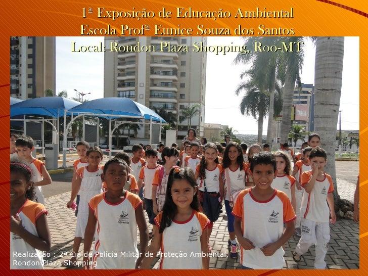 1ª Exposição de Educação Ambiental                 Escola Profª Eunice Souza dos Santos                Local: Rondon Plaza...