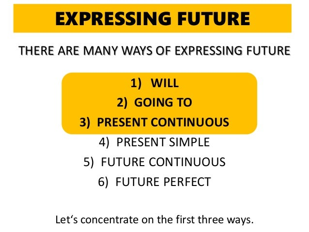 THERE ARE MANY WAYS OF EXPRESSING FUTURE 1) WILL 2) GOING TO 3) PRESENT CONTINUOUS 4) PRESENT SIMPLE 5) FUTURE CONTINUOUS ...