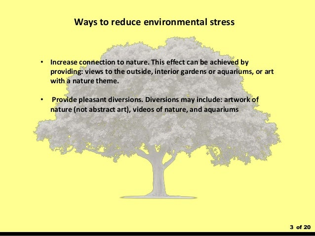 3 of 20 Ways to reduce environmental stress • Increase connection to nature. This effect can be achieved by providing: vie...