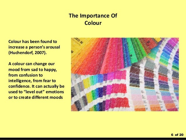 6 of 20 Colour has been found to increase a person's arousal (Huchendorf, 2007). A colour can change our mood from sad to ...