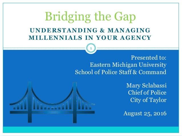 UNDERSTANDING & MANAGING MILLENNIALS IN YOUR AGENCY Bridging the Gap Presented to: Eastern Michigan University School of P...