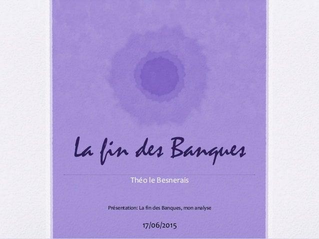 La fin des Banques Théo le Besnerais 17/06/2015 Présentation: La fin des Banques, mon analyse