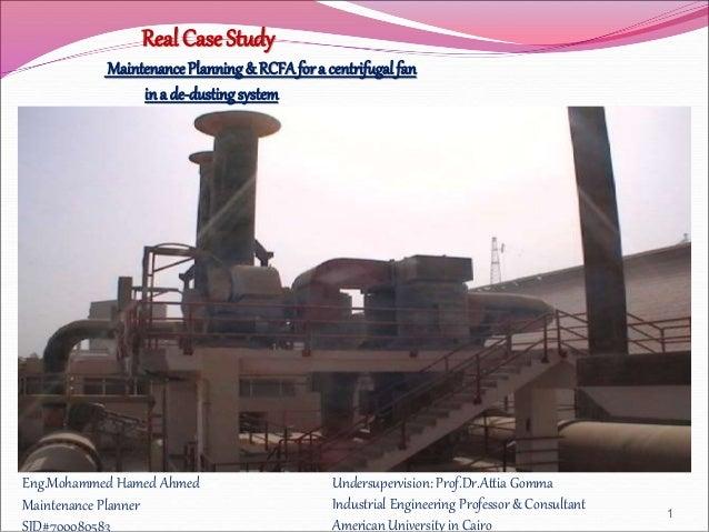 Real Case Study MaintenancePlanning& RCFAfora centrifugalfan ina de-dustingsystem Eng.Mohammed Hamed Ahmed Maintenance Pla...