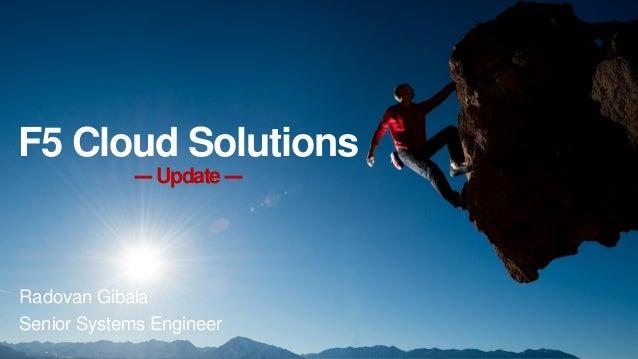 F5 Cloud Solutions --- Update--- Radovan Gibala Senior Systems Engineer
