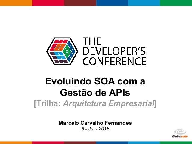 Globalcode – Open4education Evoluindo SOA com a Gestão de APIs [Trilha: Arquitetura Empresarial] Marcelo Carvalho Fernande...