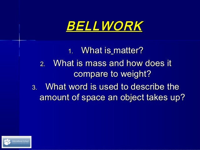 BELLWORKBELLWORK 1.1. What isWhat is matter?matter? 2.2. What is mass and how does itWhat is mass and how does it compare ...