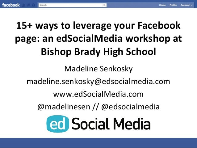 15+ ways to leverage your Facebook page: an edSocialMedia workshop at Bishop Brady High School Madeline Senkosky madeline....